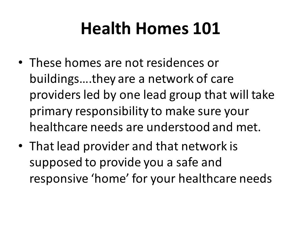 Health Homes 101 These homes are not residences or buildings….they are a network of care providers led by one lead group that will take primary respon