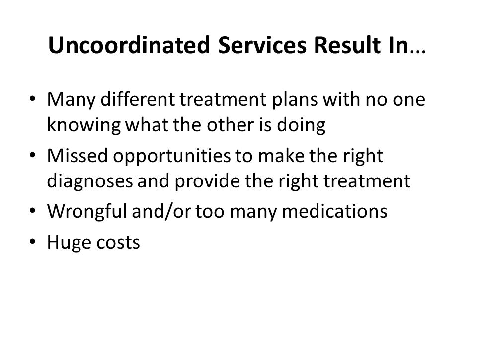 Uncoordinated Services Result In… Many different treatment plans with no one knowing what the other is doing Missed opportunities to make the right di