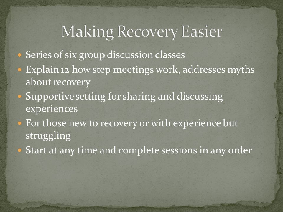 Series of six group discussion classes Explain 12 how step meetings work, addresses myths about recovery Supportive setting for sharing and discussing experiences For those new to recovery or with experience but struggling Start at any time and complete sessions in any order