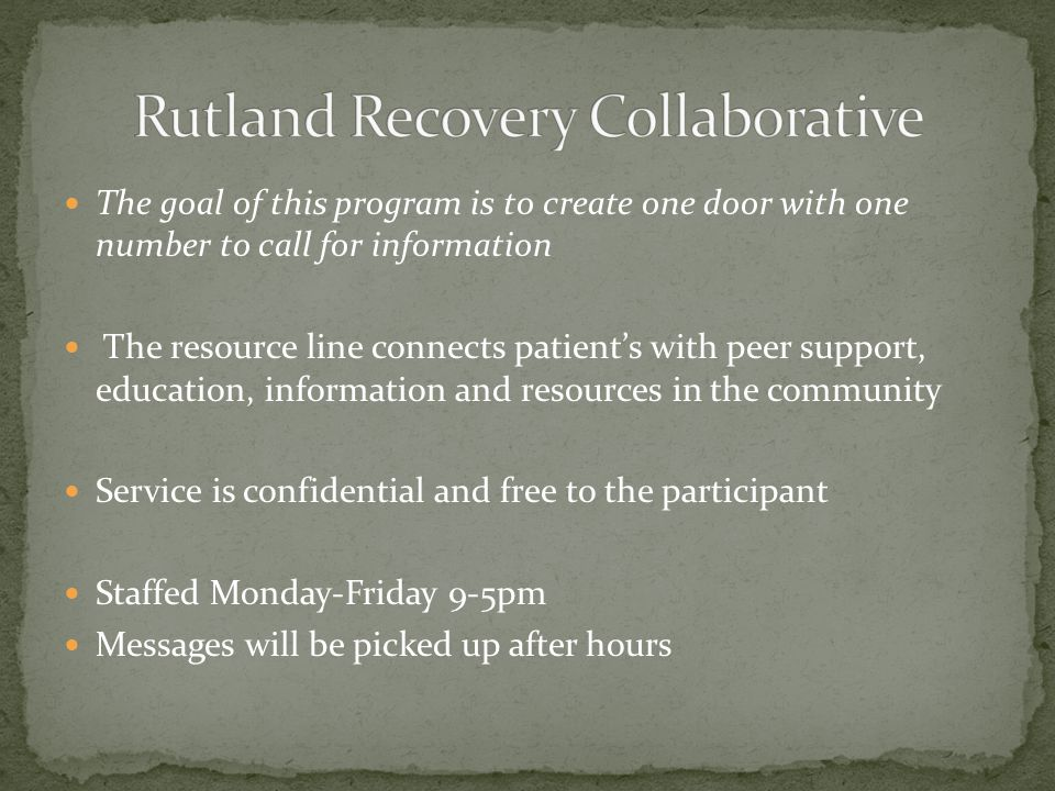The goal of this program is to create one door with one number to call for information The resource line connects patient's with peer support, education, information and resources in the community Service is confidential and free to the participant Staffed Monday-Friday 9-5pm Messages will be picked up after hours
