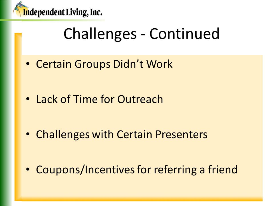 Challenges - Continued Certain Groups Didn't Work Lack of Time for Outreach Challenges with Certain Presenters Coupons/Incentives for referring a friend
