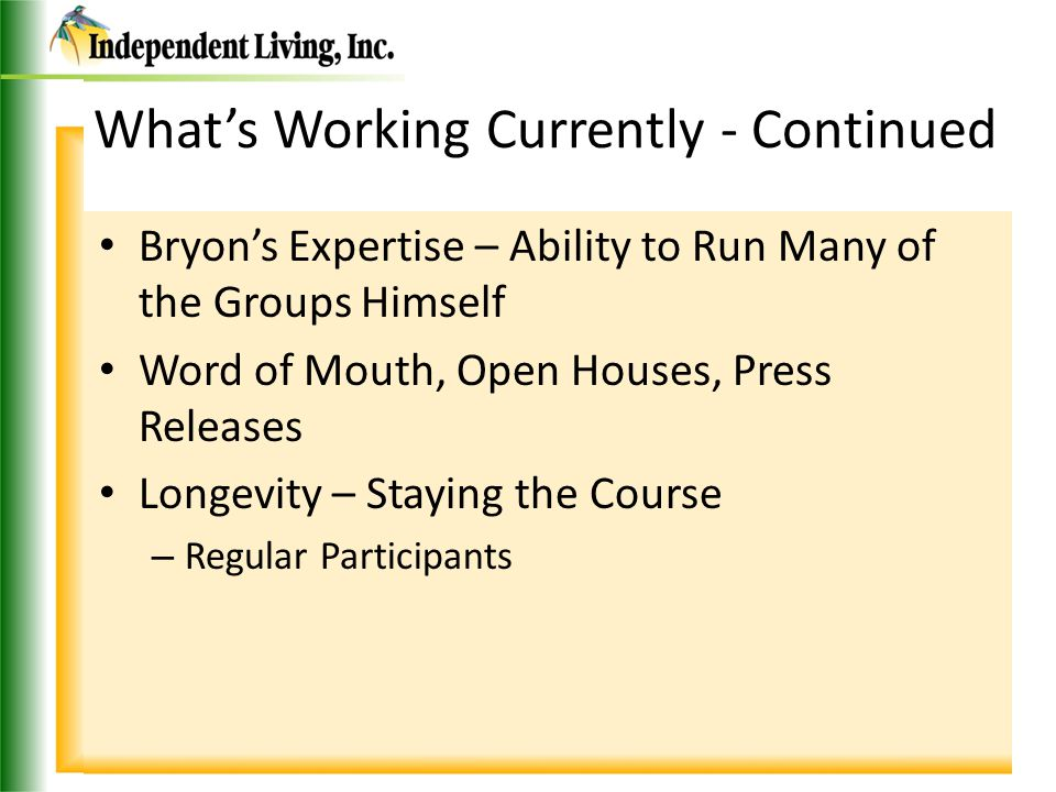 What's Working Currently - Continued Bryon's Expertise – Ability to Run Many of the Groups Himself Word of Mouth, Open Houses, Press Releases Longevity – Staying the Course – Regular Participants
