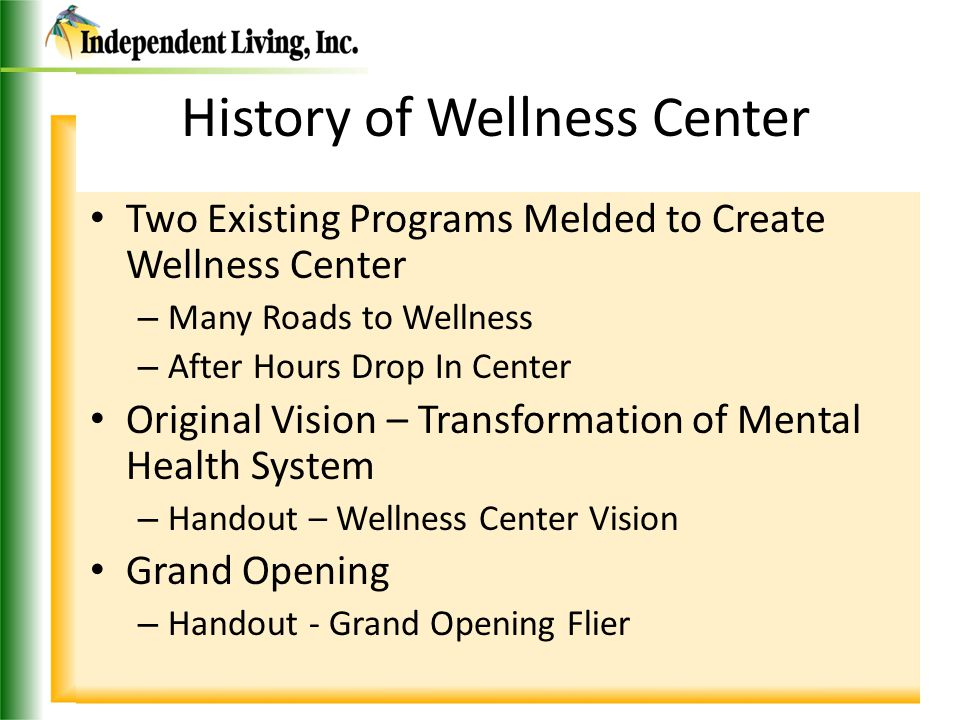 History of Wellness Center Two Existing Programs Melded to Create Wellness Center – Many Roads to Wellness – After Hours Drop In Center Original Vision – Transformation of Mental Health System – Handout – Wellness Center Vision Grand Opening – Handout - Grand Opening Flier