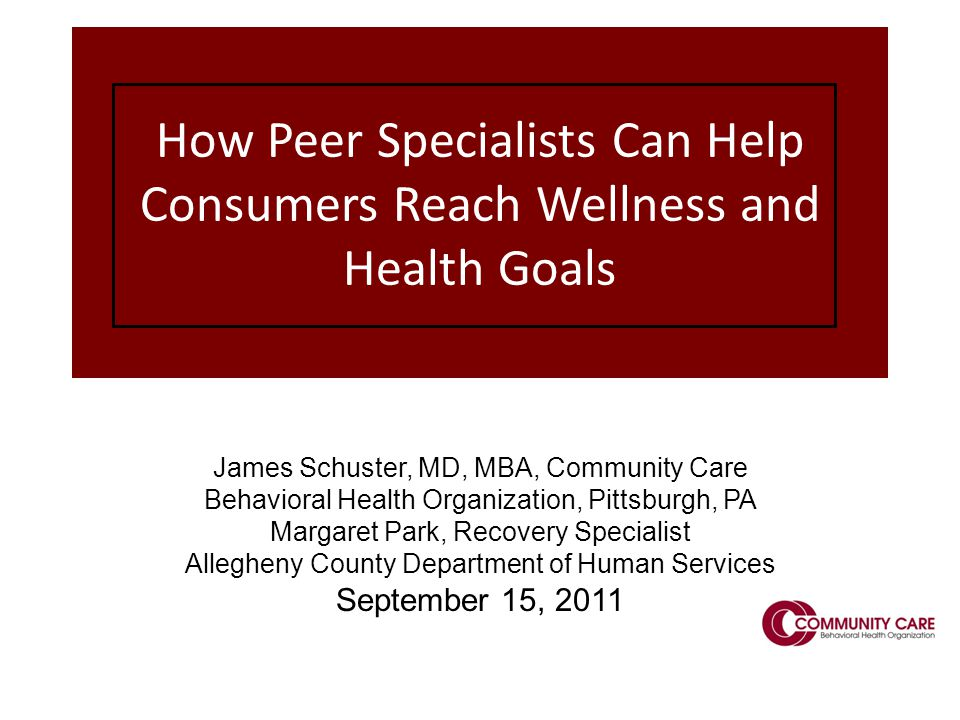 1 How Peer Specialists Can Help Consumers Reach Wellness and Health Goals James Schuster, MD, MBA, Community Care Behavioral Health Organization, Pittsburgh, PA Margaret Park, Recovery Specialist Allegheny County Department of Human Services September 15, 2011