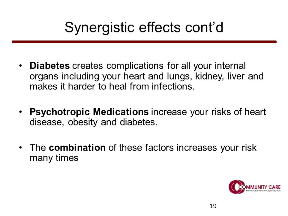 19 Synergistic effects cont'd Diabetes creates complications for all your internal organs including your heart and lungs, kidney, liver and makes it harder to heal from infections.