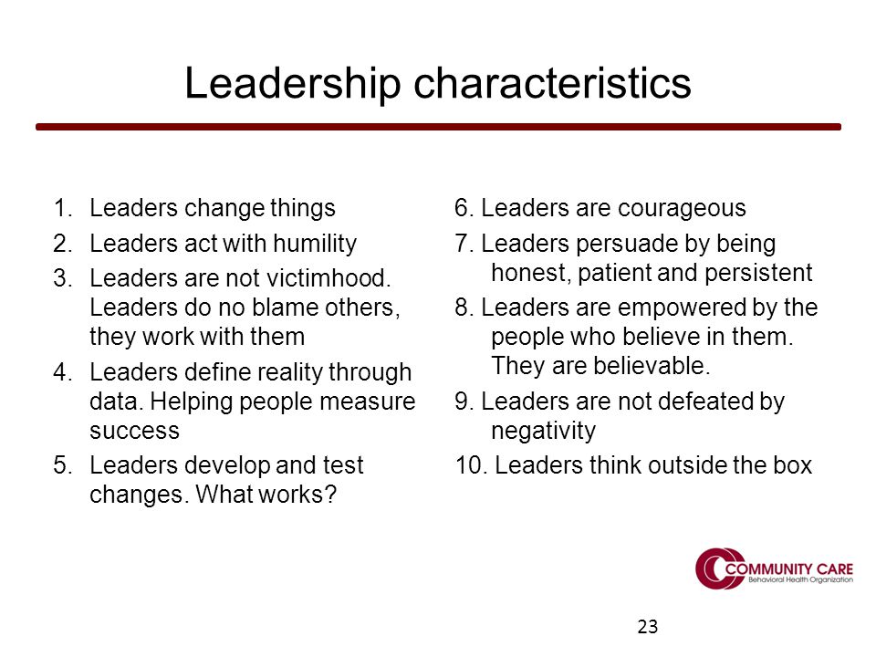 23 Leadership characteristics 1.Leaders change things 2.Leaders act with humility 3.Leaders are not victimhood.