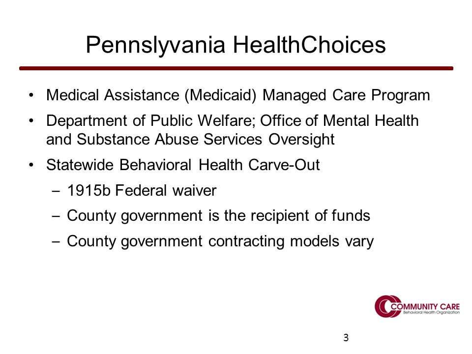 3 Pennslyvania HealthChoices Medical Assistance (Medicaid) Managed Care Program Department of Public Welfare; Office of Mental Health and Substance Abuse Services Oversight Statewide Behavioral Health Carve-Out – 1915b Federal waiver – County government is the recipient of funds – County government contracting models vary 3