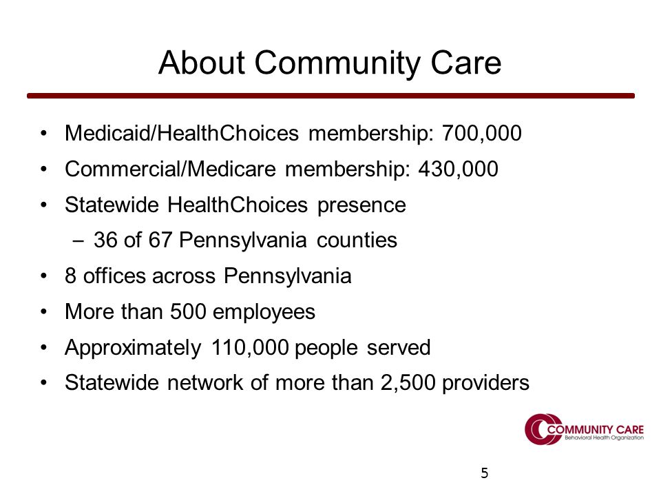5 About Community Care Medicaid/HealthChoices membership: 700,000 Commercial/Medicare membership: 430,000 Statewide HealthChoices presence – 36 of 67 Pennsylvania counties 8 offices across Pennsylvania More than 500 employees Approximately 110,000 people served Statewide network of more than 2,500 providers 5