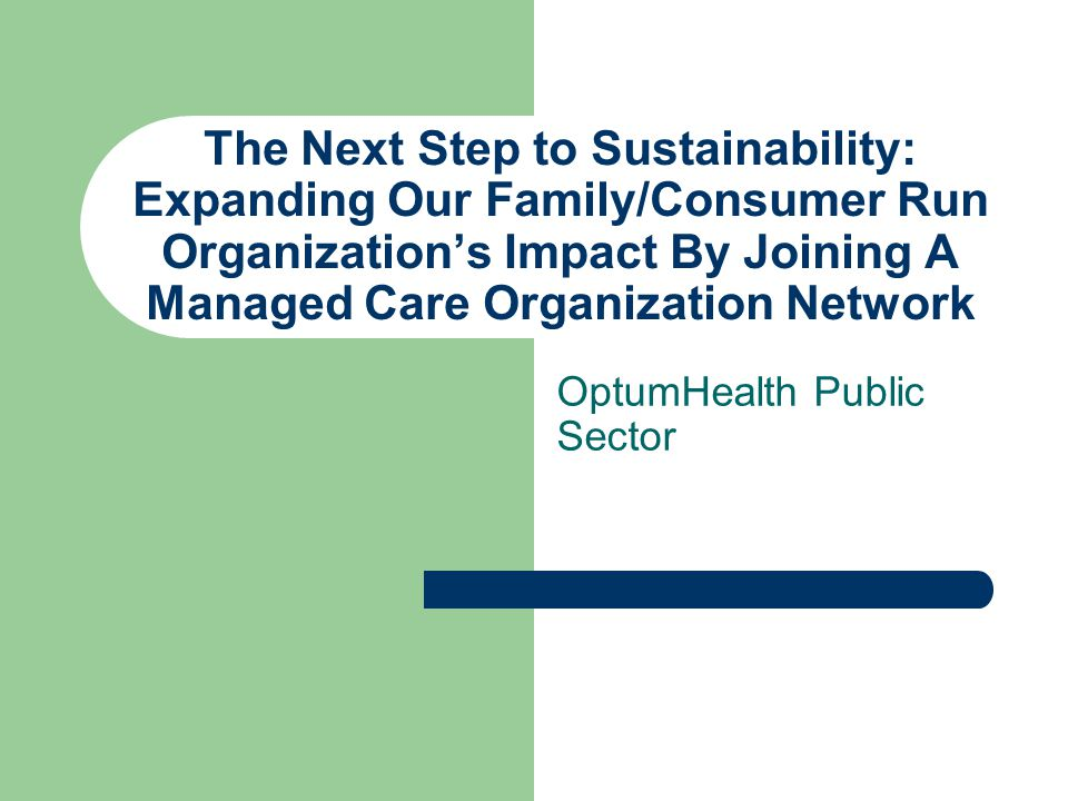 The Next Step to Sustainability: Expanding Our Family/Consumer Run Organization's Impact By Joining A Managed Care Organization Network OptumHealth Public Sector