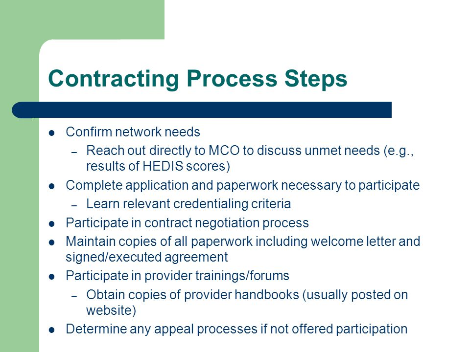 Contracting Process Steps Confirm network needs – Reach out directly to MCO to discuss unmet needs (e.g., results of HEDIS scores) Complete application and paperwork necessary to participate – Learn relevant credentialing criteria Participate in contract negotiation process Maintain copies of all paperwork including welcome letter and signed/executed agreement Participate in provider trainings/forums – Obtain copies of provider handbooks (usually posted on website) Determine any appeal processes if not offered participation