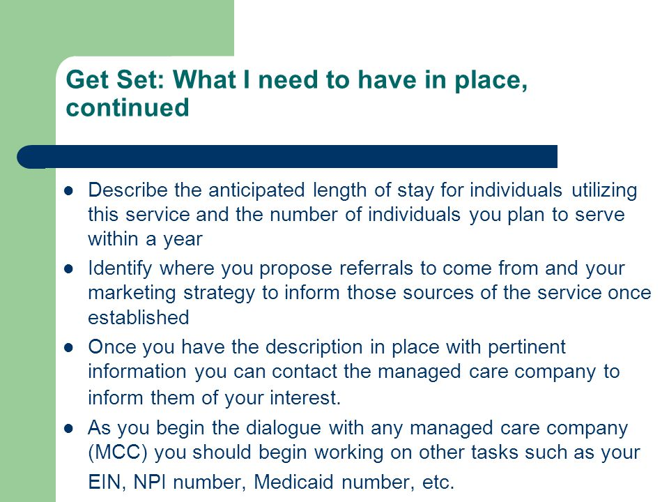Get Set: What I need to have in place, continued Describe the anticipated length of stay for individuals utilizing this service and the number of individuals you plan to serve within a year Identify where you propose referrals to come from and your marketing strategy to inform those sources of the service once established Once you have the description in place with pertinent information you can contact the managed care company to inform them of your interest.