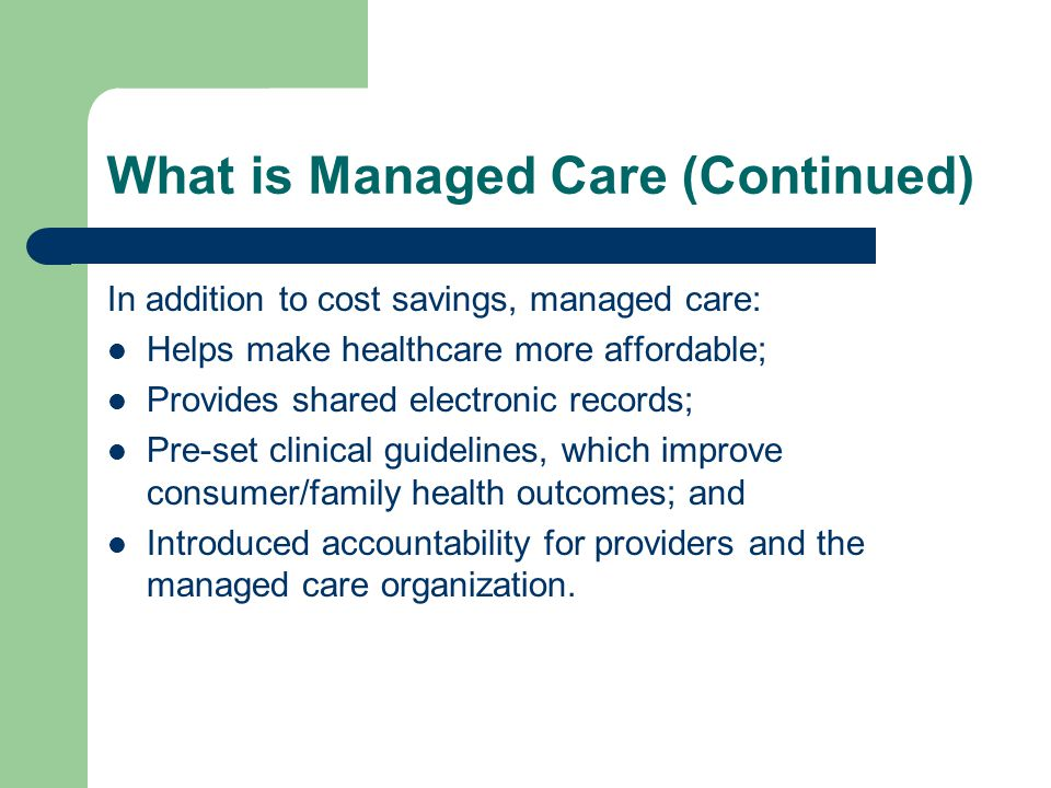 What is Managed Care (Continued) In addition to cost savings, managed care: Helps make healthcare more affordable; Provides shared electronic records; Pre-set clinical guidelines, which improve consumer/family health outcomes; and Introduced accountability for providers and the managed care organization.