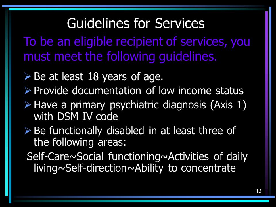 Guidelines for Services  Be at least 18 years of age.  Provide documentation of low income status  Have a primary psychiatric diagnosis (Axis 1) wi