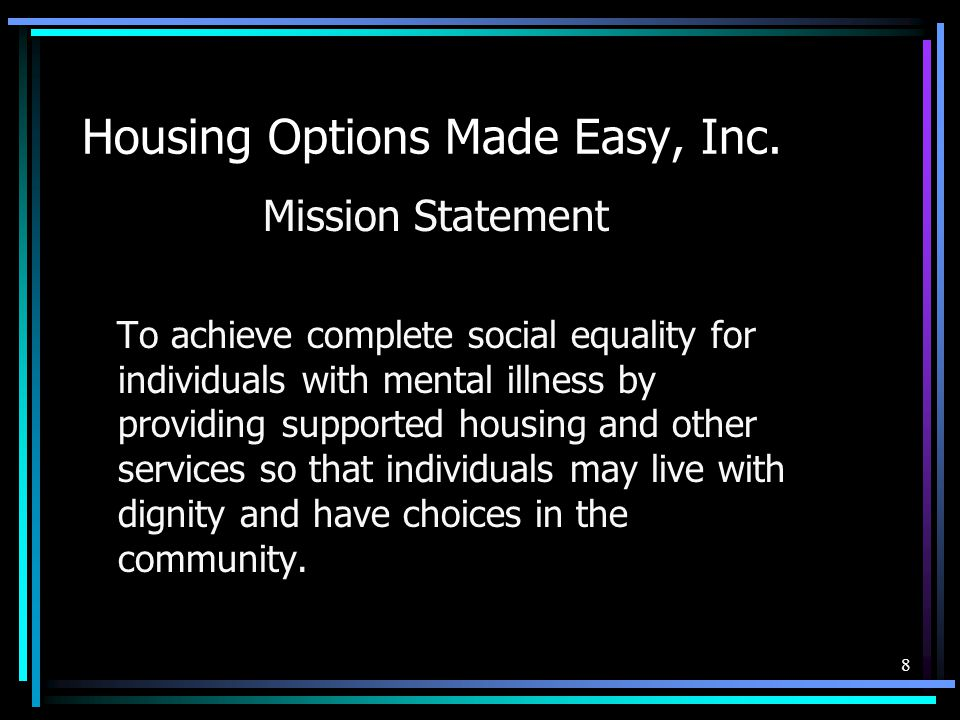 Housing Options Made Easy, Inc. Mission Statement To achieve complete social equality for individuals with mental illness by providing supported housi