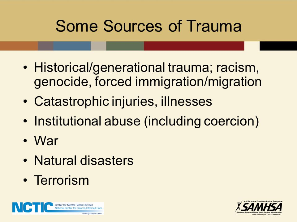Some Sources of Trauma Historical/generational trauma; racism, genocide, forced immigration/migration Catastrophic injuries, illnesses Institutional a
