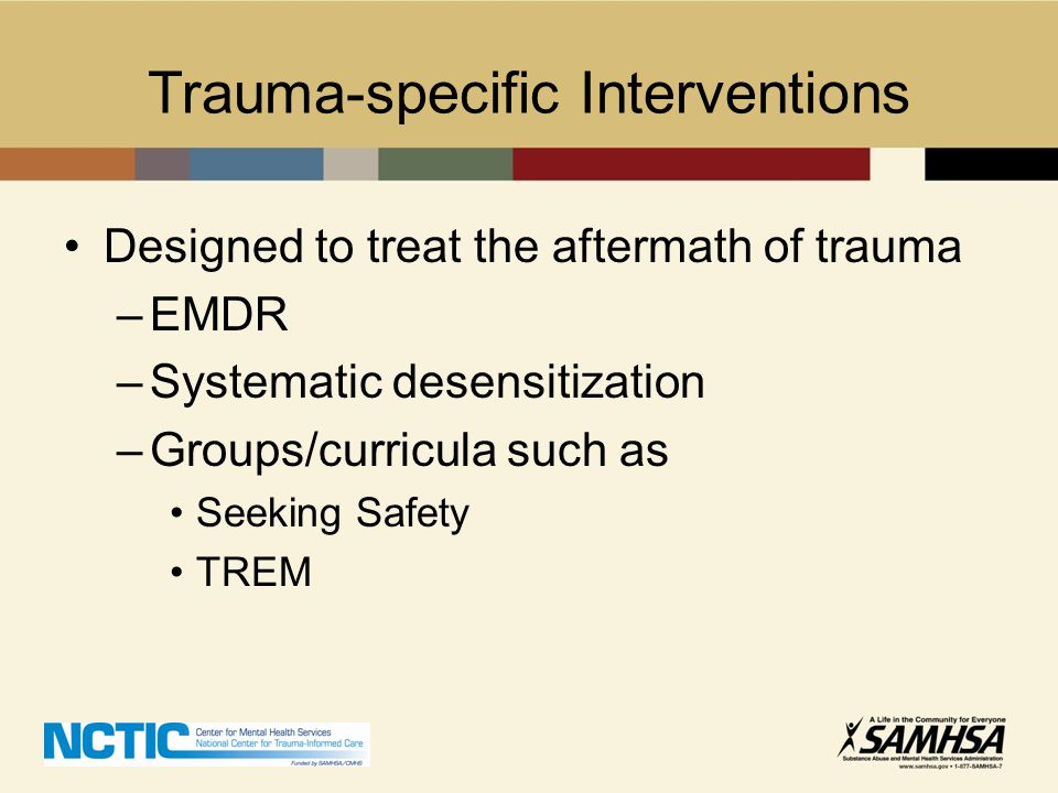 Trauma-specific Interventions Designed to treat the aftermath of trauma –EMDR –Systematic desensitization –Groups/curricula such as Seeking Safety TRE