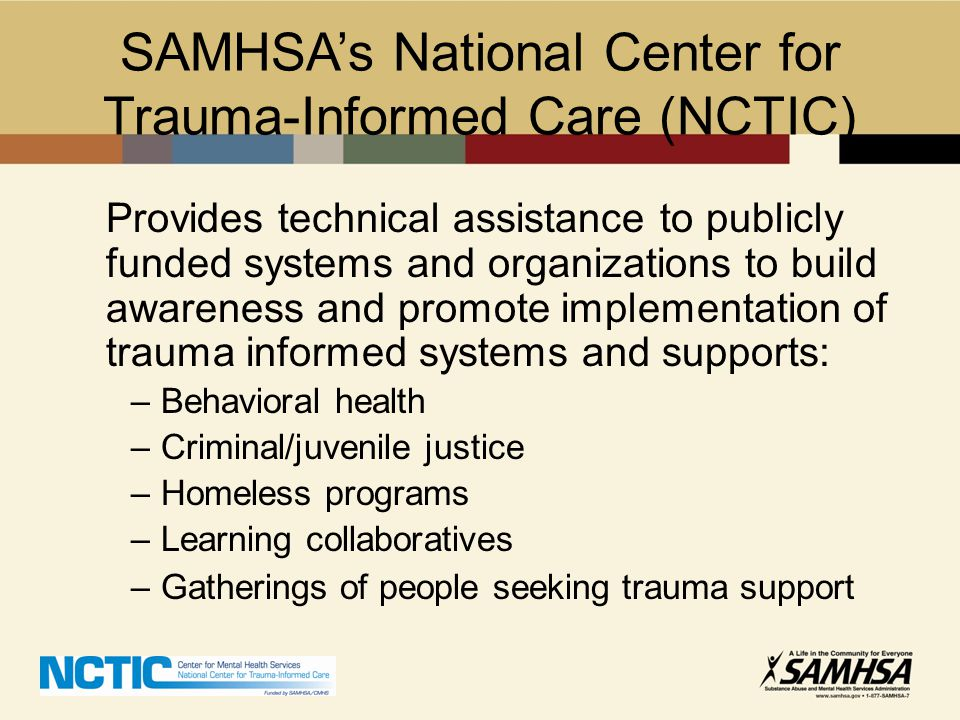 SAMHSA's National Center for Trauma-Informed Care (NCTIC) Provides technical assistance to publicly funded systems and organizations to build awarenes