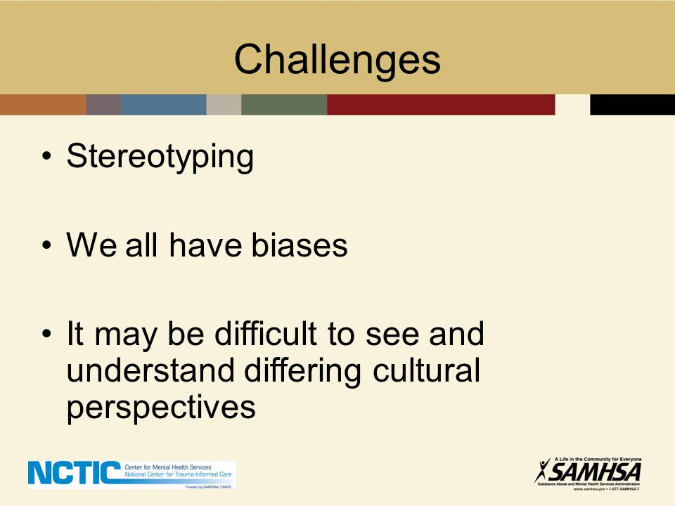 Challenges Stereotyping We all have biases It may be difficult to see and understand differing cultural perspectives
