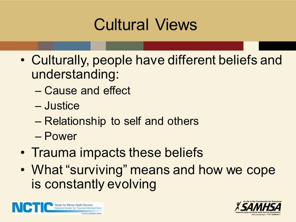 Cultural Views Culturally, people have different beliefs and understanding: –Cause and effect –Justice –Relationship to self and others –Power Trauma