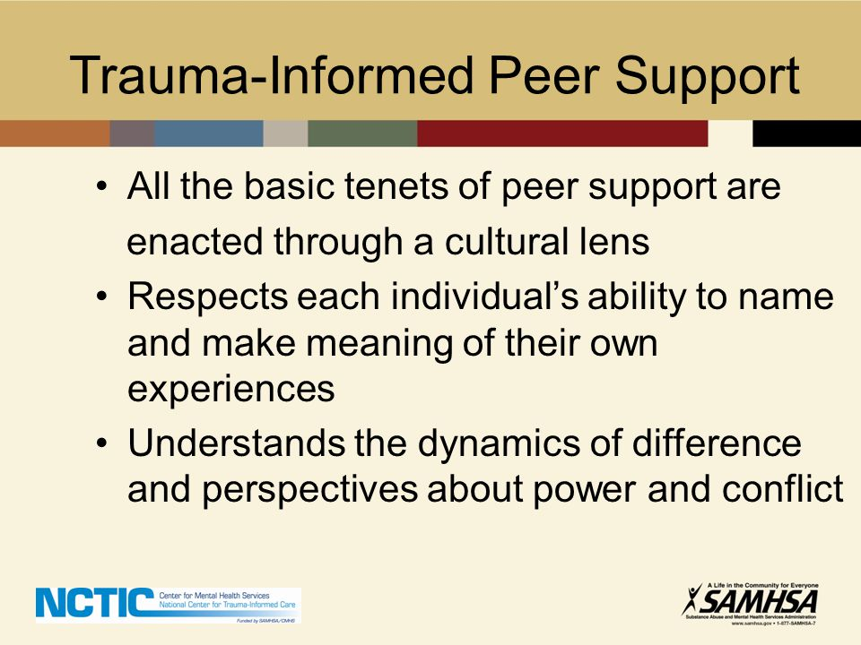 Trauma-Informed Peer Support All the basic tenets of peer support are enacted through a cultural lens Respects each individual's ability to name and m