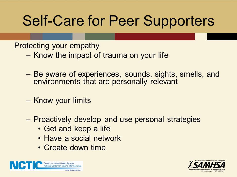 Self-Care for Peer Supporters Protecting your empathy –Know the impact of trauma on your life –Be aware of experiences, sounds, sights, smells, and en