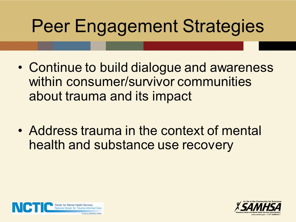 Peer Engagement Strategies Create learning communities to enhance consumer/survivor voice and increase knowledge Develop peer trauma champions at the national/state/local levels to ensure integration of peers in systems' change activities.