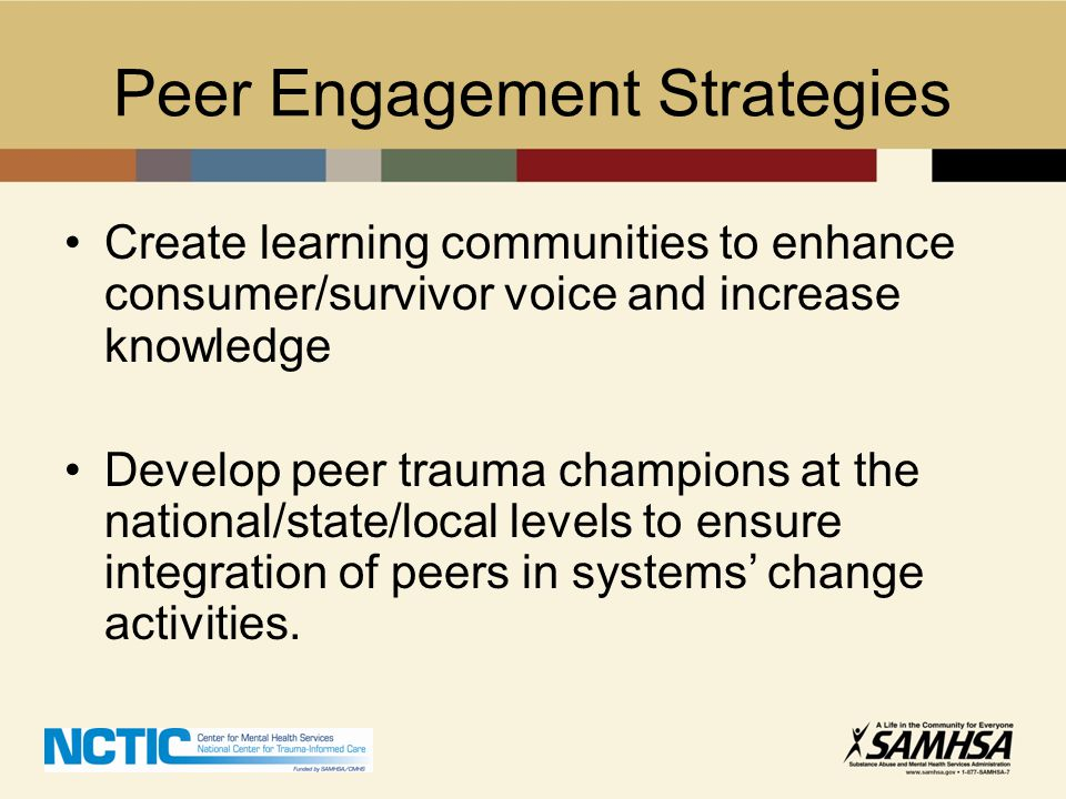 Peer Engagement Strategies Create learning communities to enhance consumer/survivor voice and increase knowledge Develop peer trauma champions at the