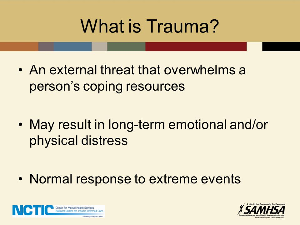 Some Sources of Trauma Sexual, emotional, and/or physical abuse or neglect in childhood Interpersonal violence in adulthood: –Rape, sexual assault –Domestic violence –Psychological, emotional, and verbal abuse –Assault, other violent crimes (experienced or witnessed)