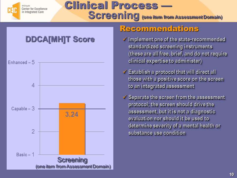 10 Recommendations Clinical Process — Screening (one item from Assessment Domain) Implement one of the state-recommended standardized screening instruments (these are all free, brief, and do not require clinical expertise to administer) Implement one of the state-recommended standardized screening instruments (these are all free, brief, and do not require clinical expertise to administer) Establish a protocol that will direct all those with a positive score on the screen to an integrated assessment Establish a protocol that will direct all those with a positive score on the screen to an integrated assessment Separate the screen from the assessment protocol; the screen should drive the assessment, but it is not a diagnostic evaluation nor should it be used to determine severity of a mental health or substance use condition Separate the screen from the assessment protocol; the screen should drive the assessment, but it is not a diagnostic evaluation nor should it be used to determine severity of a mental health or substance use condition Implement one of the state-recommended standardized screening instruments (these are all free, brief, and do not require clinical expertise to administer) Implement one of the state-recommended standardized screening instruments (these are all free, brief, and do not require clinical expertise to administer) Establish a protocol that will direct all those with a positive score on the screen to an integrated assessment Establish a protocol that will direct all those with a positive score on the screen to an integrated assessment Separate the screen from the assessment protocol; the screen should drive the assessment, but it is not a diagnostic evaluation nor should it be used to determine severity of a mental health or substance use condition Separate the screen from the assessment protocol; the screen should drive the assessment, but it is not a diagnostic evaluation nor should it be used to determine severity of a mental health or su