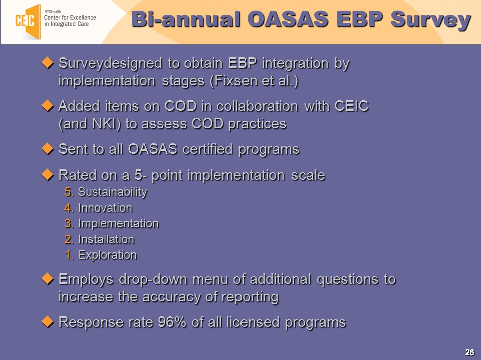 26 Bi-annual OASAS EBP Survey  Surveydesigned to obtain EBP integration by implementation stages (Fixsen et al.)  Added items on COD in collaboration with CEIC (and NKI) to assess COD practices  Sent to all OASAS certified programs  Rated on a 5- point implementation scale 5.