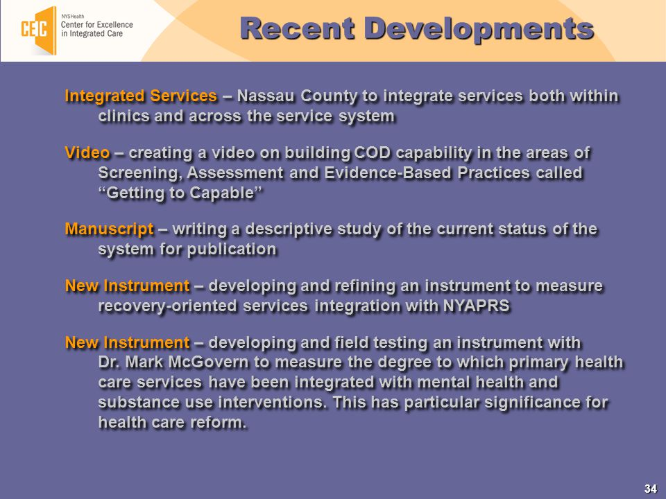34 Integrated Services – Nassau County to integrate services both within clinics and across the service system Video – creating a video on building COD capability in the areas of Screening, Assessment and Evidence-Based Practices called Getting to Capable Manuscript – writing a descriptive study of the current status of the system for publication New Instrument – developing and refining an instrument to measure recovery-oriented services integration with NYAPRS New Instrument – developing and field testing an instrument with Dr.