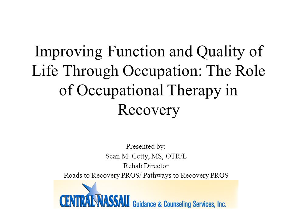 Improving Function and Quality of Life Through Occupation: The Role of Occupational Therapy in Recovery Presented by: Sean M.