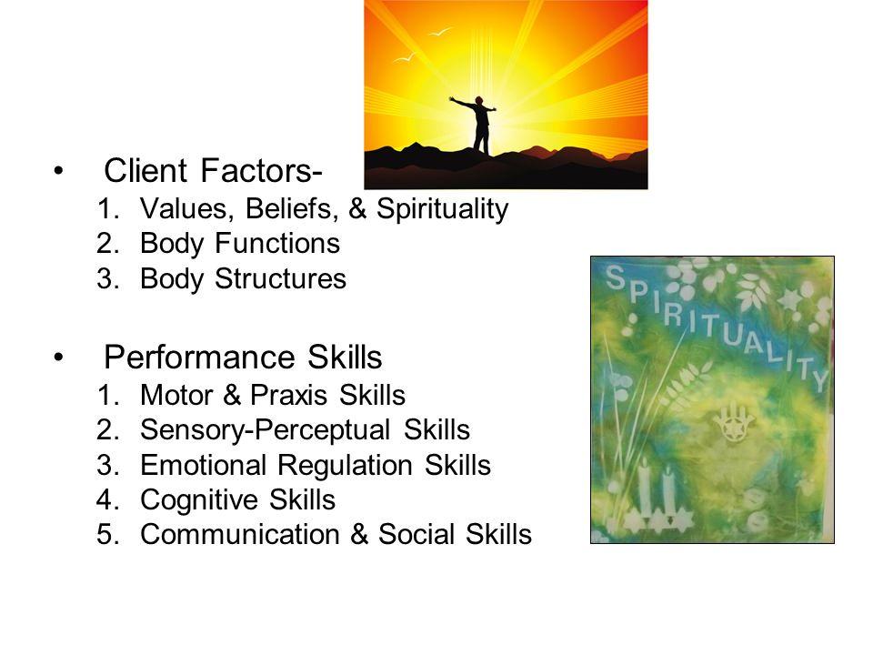 Client Factors- 1.Values, Beliefs, & Spirituality 2.Body Functions 3.Body Structures Performance Skills 1.Motor & Praxis Skills 2.Sensory-Perceptual Skills 3.Emotional Regulation Skills 4.Cognitive Skills 5.Communication & Social Skills