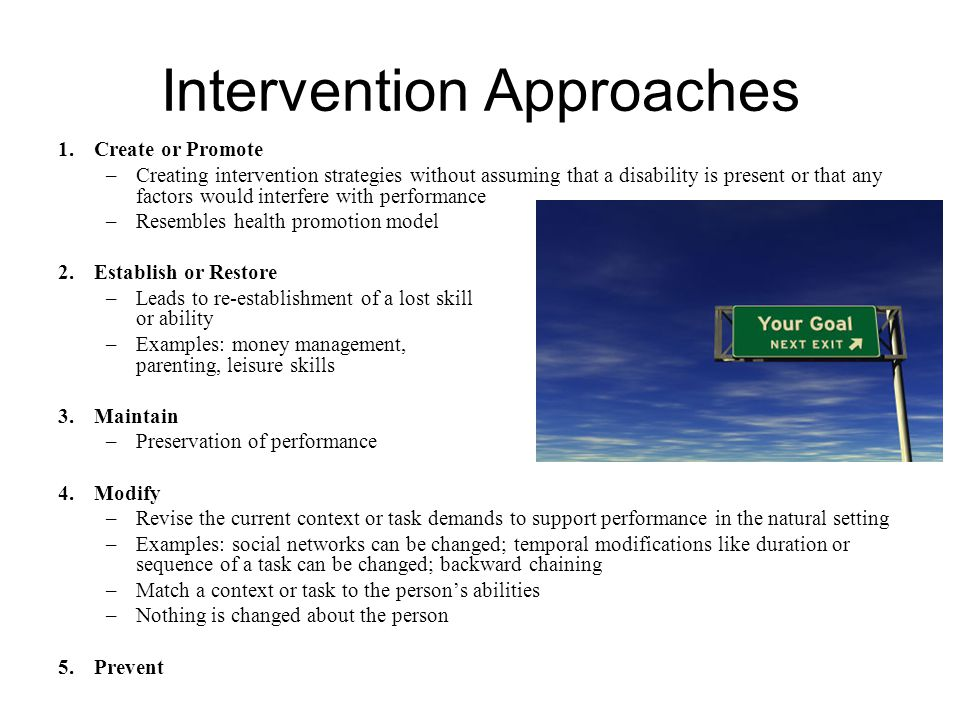 Intervention Approaches 1.Create or Promote –Creating intervention strategies without assuming that a disability is present or that any factors would interfere with performance –Resembles health promotion model 2.Establish or Restore –Leads to re-establishment of a lost skill or ability –Examples: money management, parenting, leisure skills 3.Maintain –Preservation of performance 4.Modify –Revise the current context or task demands to support performance in the natural setting –Examples: social networks can be changed; temporal modifications like duration or sequence of a task can be changed; backward chaining –Match a context or task to the person's abilities –Nothing is changed about the person 5.Prevent