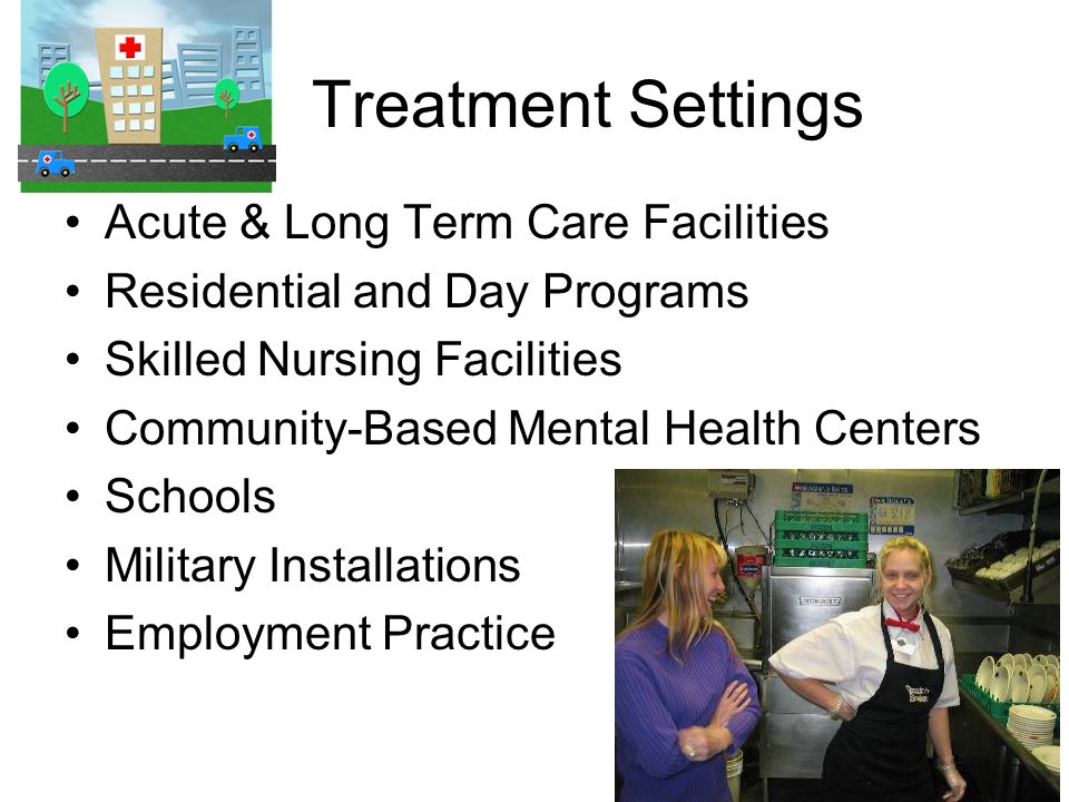 Treatment Settings Acute & Long Term Care Facilities Residential and Day Programs Skilled Nursing Facilities Community-Based Mental Health Centers Schools Military Installations Employment Practice
