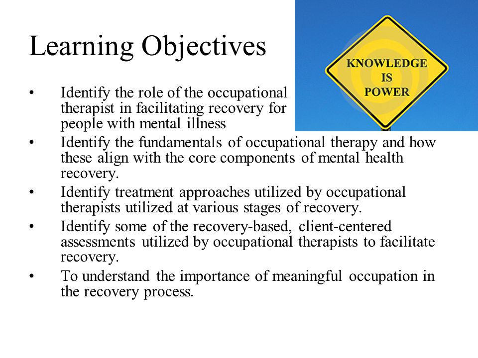 Learning Objectives Identify the role of the occupational therapist in facilitating recovery for people with mental illness Identify the fundamentals of occupational therapy and how these align with the core components of mental health recovery.