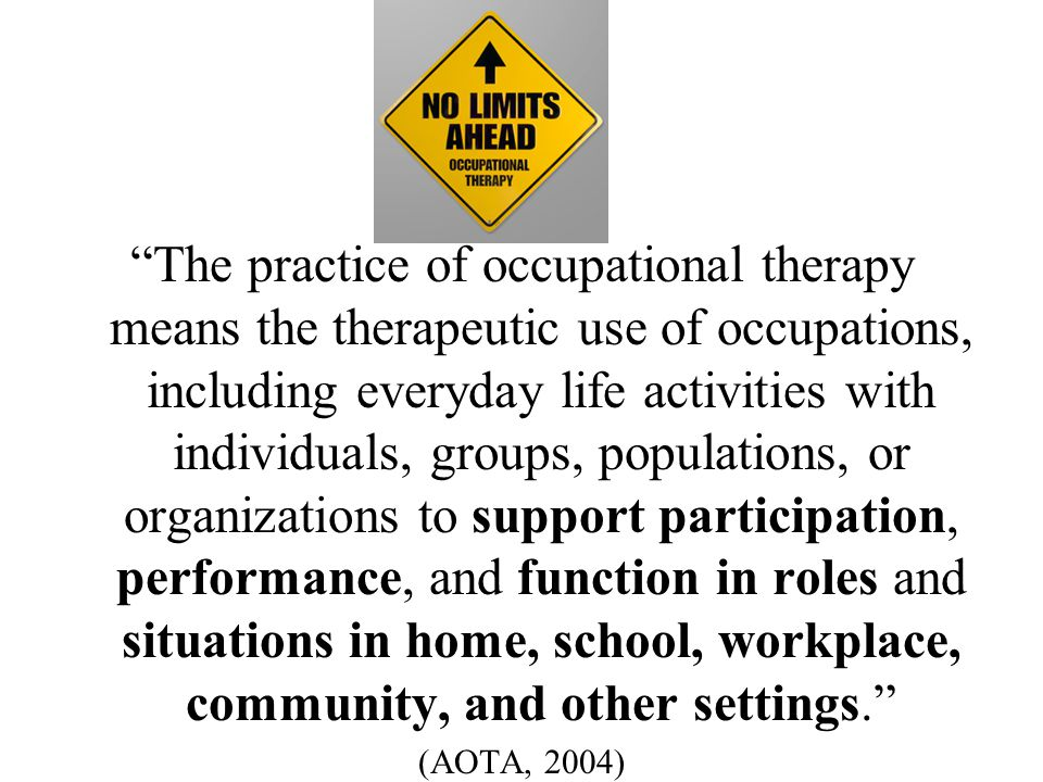 Occupational therapy services are provided for habilitation, rehabilitation, and the promotion of health and wellness to those who have or are at risk for developing an illness, injury, disease, disorder, condition, impairment, disability, activity limitation, or participation restriction. (AOTA, 2004)