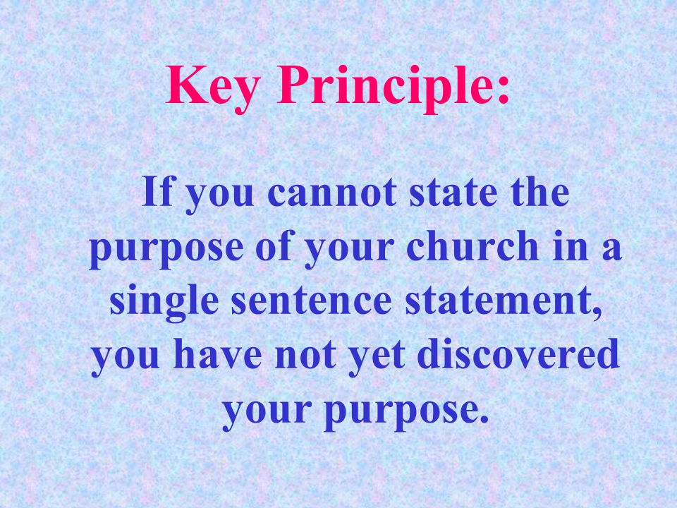 If you cannot state the purpose of your church in a single sentence statement, you have not yet discovered your purpose.