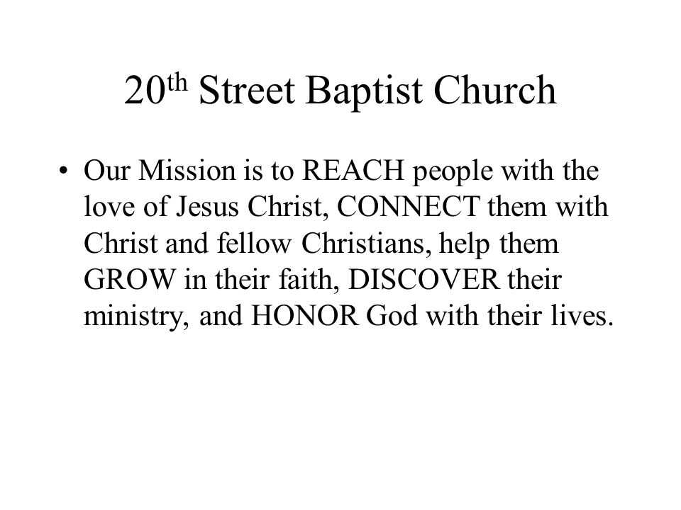 20 th Street Baptist Church Our Mission is to REACH people with the love of Jesus Christ, CONNECT them with Christ and fellow Christians, help them GROW in their faith, DISCOVER their ministry, and HONOR God with their lives.
