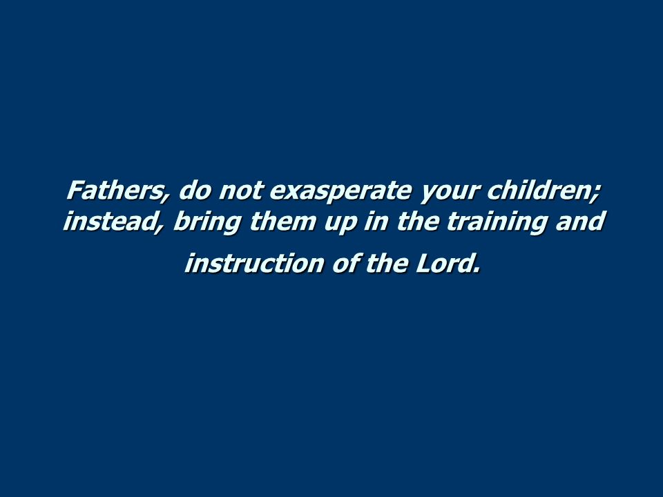 Fathers, do not exasperate your children; instead, bring them up in the training and instruction of the Lord.