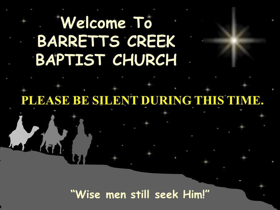 Welcome To BARRETTS CREEK BAPTIST CHURCH Wise men still seek Him! PLEASE BE SILENT DURING THIS TIME.