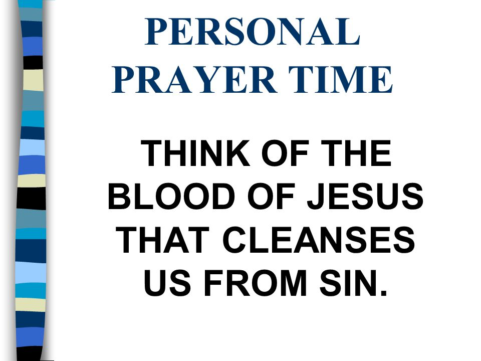 PERSONAL PRAYER TIME THINK OF THE BLOOD OF JESUS THAT CLEANSES US FROM SIN.