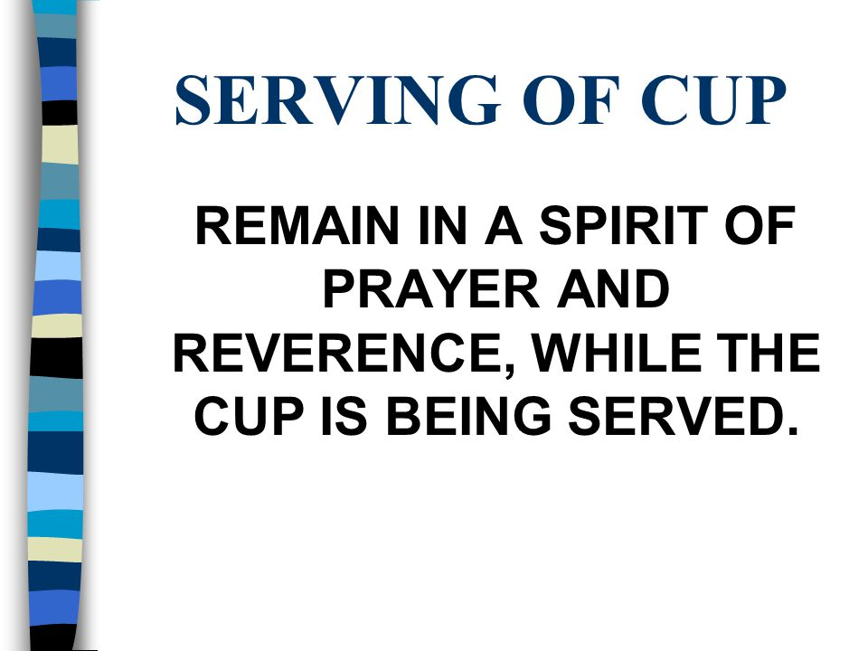 SERVING OF CUP REMAIN IN A SPIRIT OF PRAYER AND REVERENCE, WHILE THE CUP IS BEING SERVED.