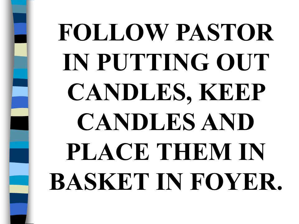FOLLOW PASTOR IN PUTTING OUT CANDLES, KEEP CANDLES AND PLACE THEM IN BASKET IN FOYER.