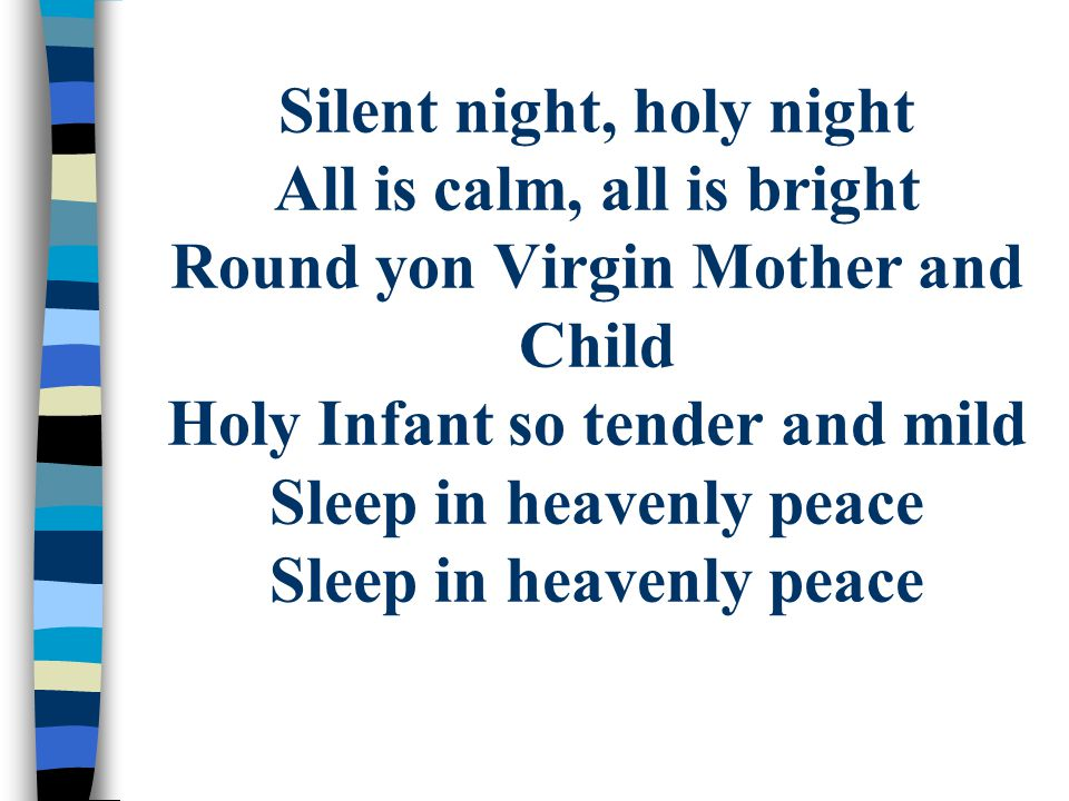Silent night, holy night All is calm, all is bright Round yon Virgin Mother and Child Holy Infant so tender and mild Sleep in heavenly peace Sleep in heavenly peace