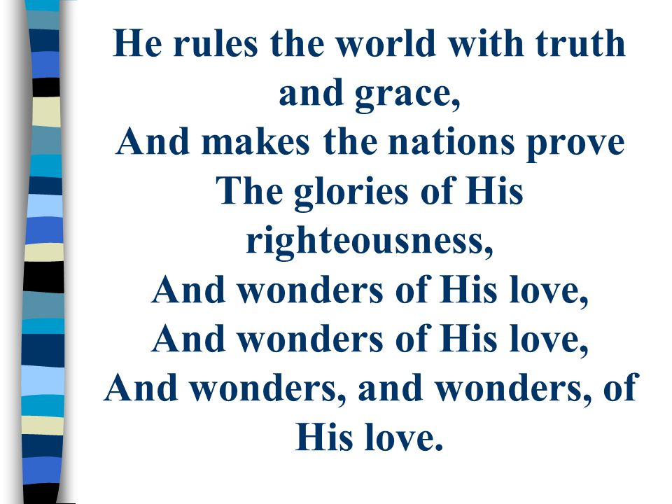 He rules the world with truth and grace, And makes the nations prove The glories of His righteousness, And wonders of His love, And wonders of His love, And wonders, and wonders, of His love.