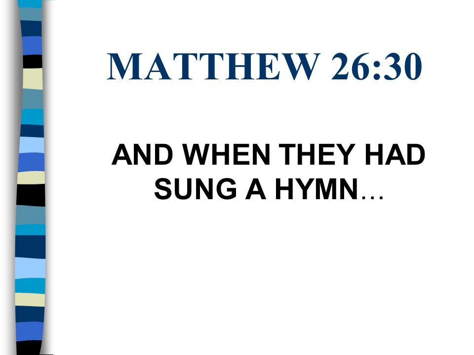 MATTHEW 26:30 AND WHEN THEY HAD SUNG A HYMN …