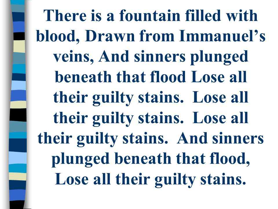 There is a fountain filled with blood, Drawn from Immanuel's veins, And sinners plunged beneath that flood Lose all their guilty stains.