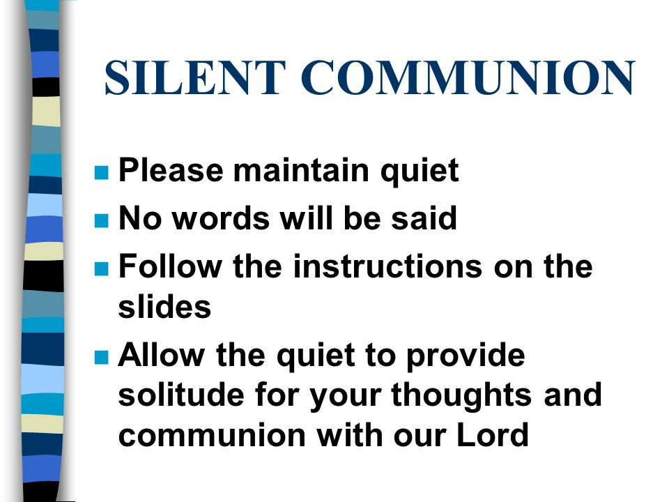 SILENT COMMUNION n Please maintain quiet n No words will be said n Follow the instructions on the slides n Allow the quiet to provide solitude for your thoughts and communion with our Lord