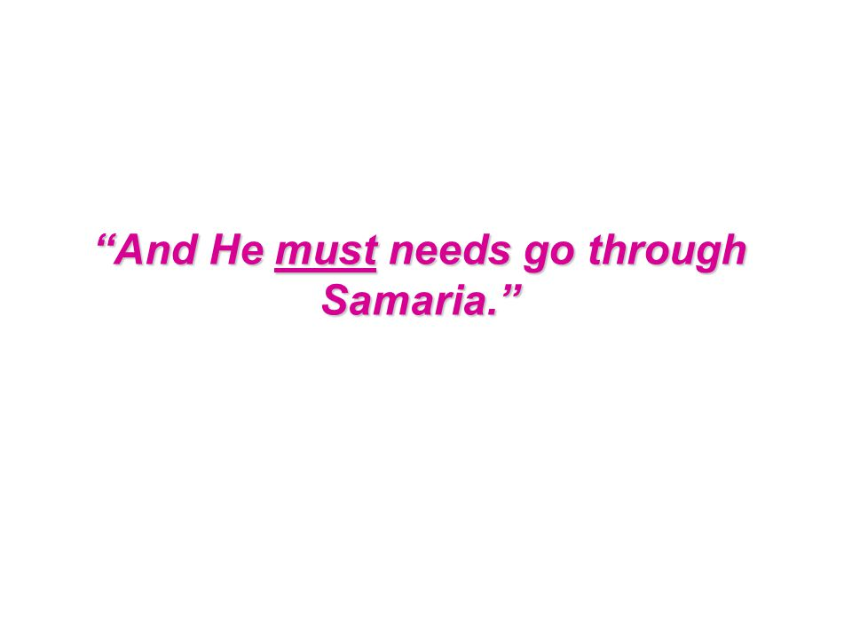 And He must needs go through Samaria.